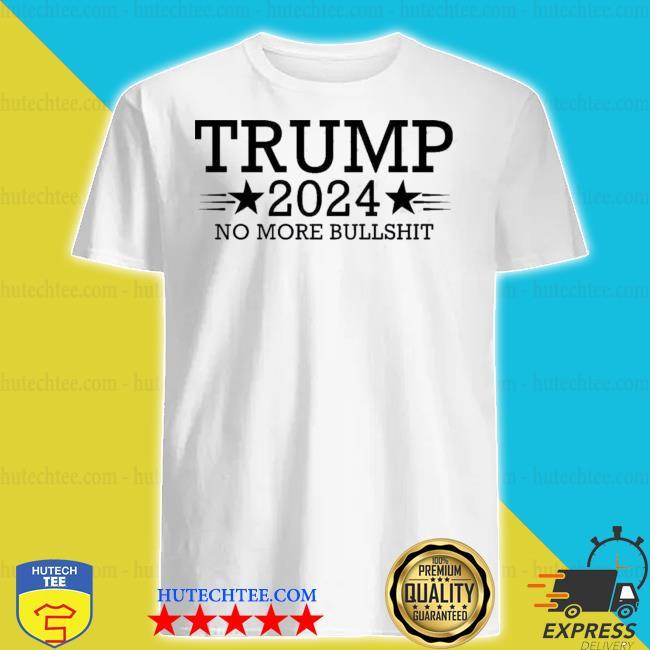 Trump 2024 no more bullshit shirt
