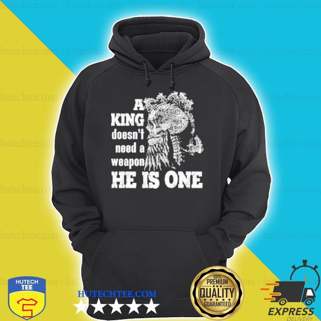 A king doesn't need a weapon he Is one hoodie