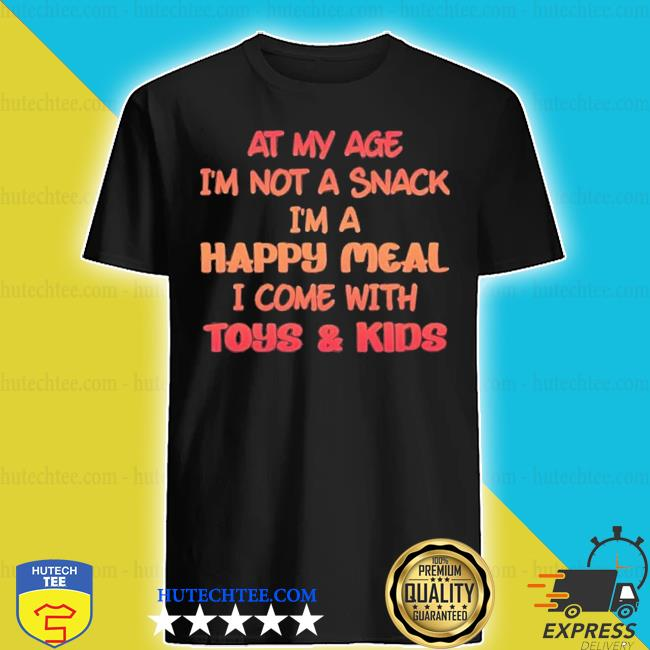 At my age I'm not a snack I'm a happy meal I come with toys and kids shirt