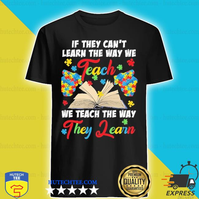 Autism If they can't learn the way we we teach the way they learn shirt