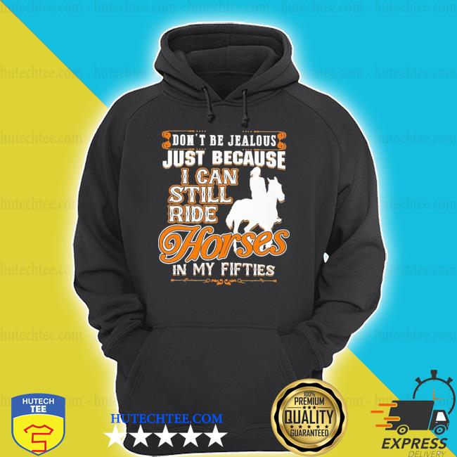 Don't be jealous just because I can still ride Horse hoodie