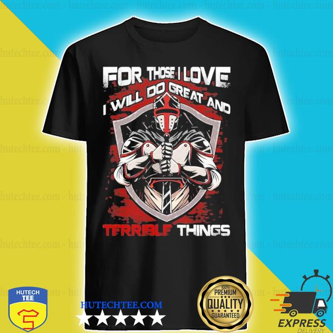 For those I love I will do great and terrible things shirt