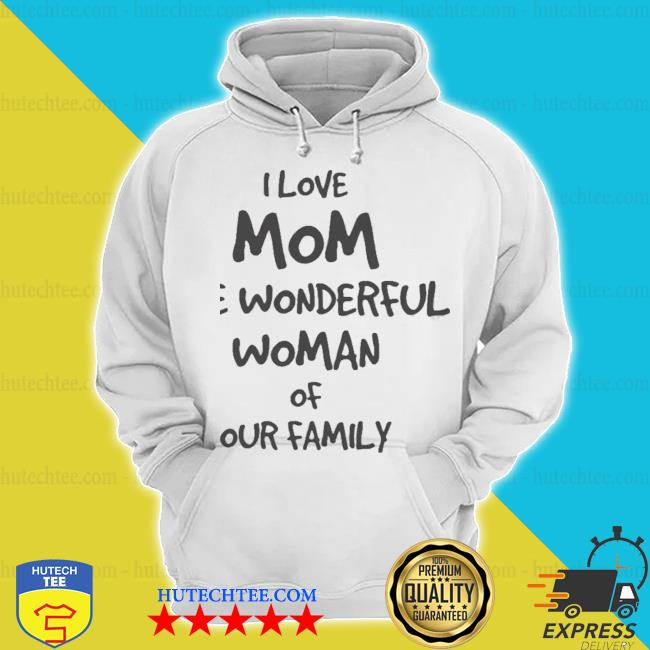 I love mom the wonderful woman of our family hoodie