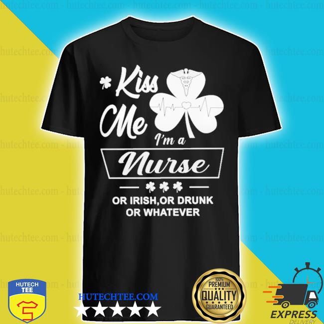 Kiss me I'm a Nurse or Irish or drunk or whatever shirt