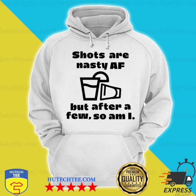Shots are nasty af but after a few so am I hoodie