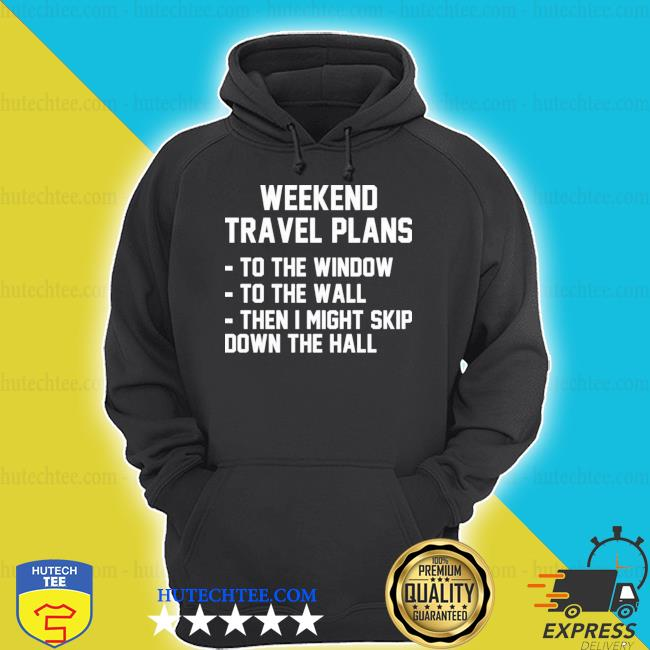 Weekend travel plans to the window to the wall then I might skip down the hall hoodie