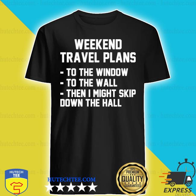 Weekend travel plans to the window to the wall then I might skip down the hall shirt