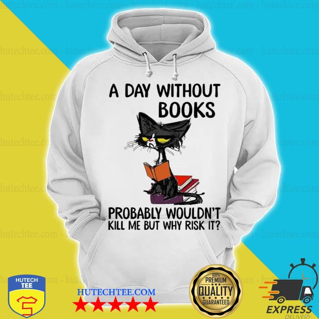 A day without books probably wouldn't kill me but why risk it new 2021 s hoodie