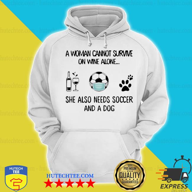 A woman cannot survive on wine alone she also needs soccer and a dog s hoodie