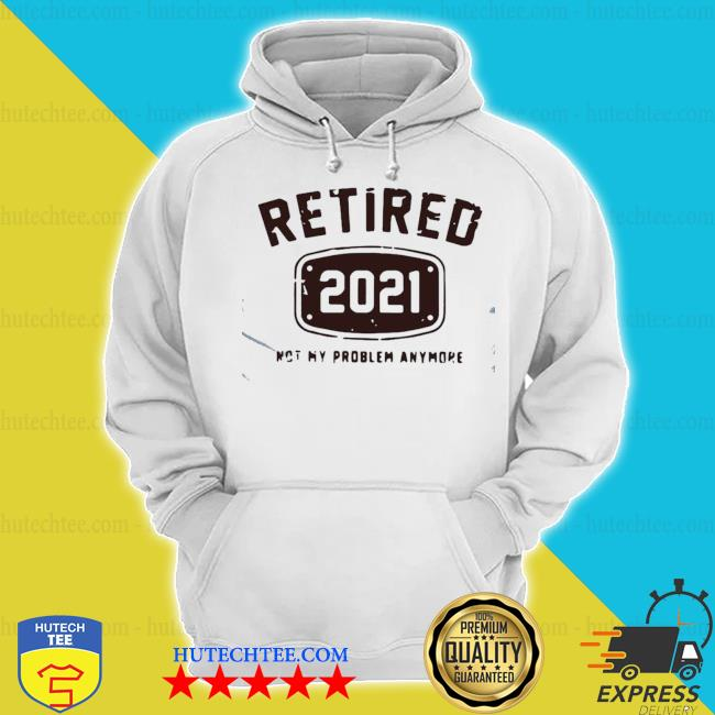Awesome retired 2021 not my problem anymore s hoodie