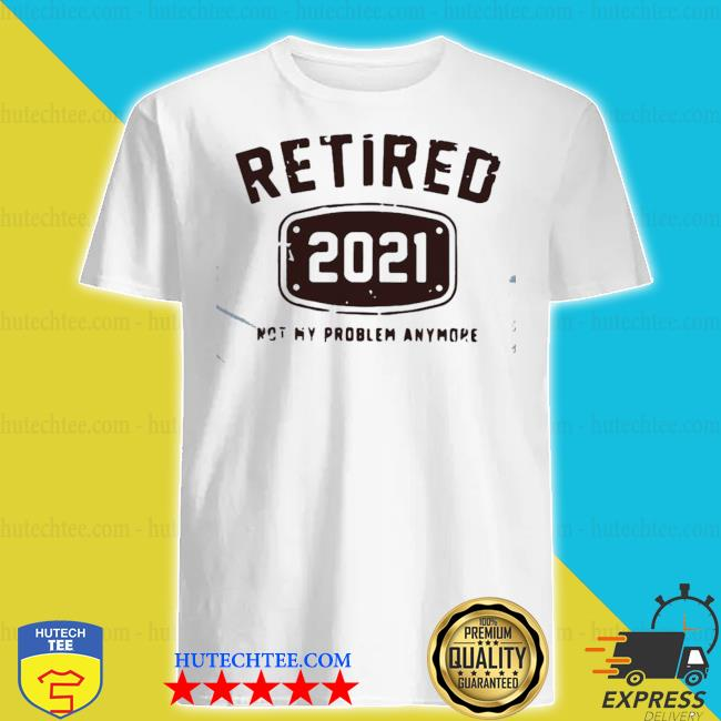 Awesome retired 2021 not my problem anymore shirt