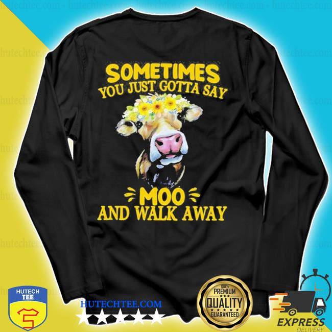 Cow sometimes you just gotta say moo and walk away new 2021 s longsleeve