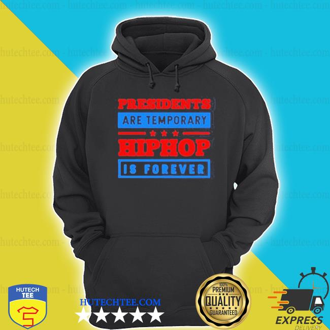 Funny presidents are temporary hip hop is forever hiphop is forever shirt