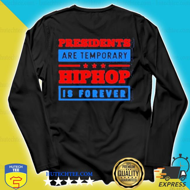 Funny presidents are temporary hip hop is forever hiphop is forever s longsleeve