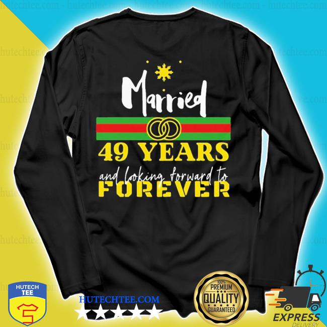 Good married 49 years and looking forward to forever s longsleeve