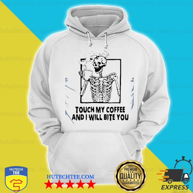 Good skeleton touch my coffee and I will bite you s hoodie