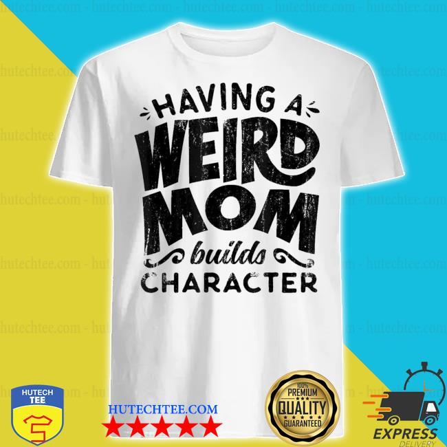Having A Weird Mom Builds Character new 2021 shirt
