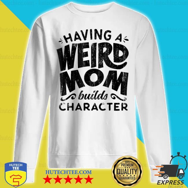Having A Weird Mom Builds Character new 2021 s sweatshirt