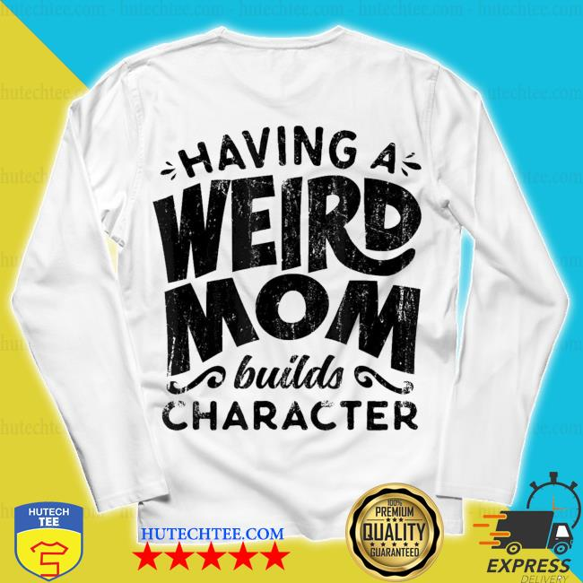 Having A Weird Mom Builds Character new 2021 s unisex longsleeve