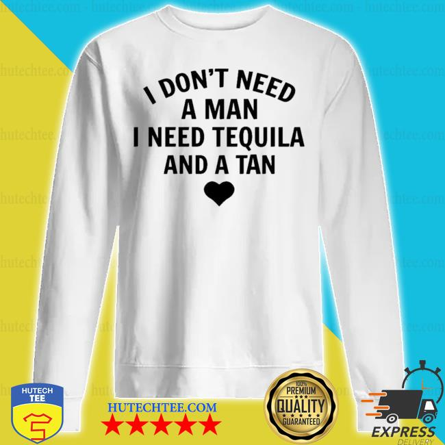 I don't need a man I need tequila and a tan new 2021 s sweatshirt