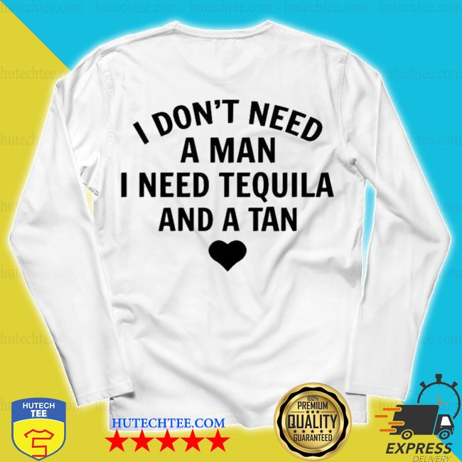 I don't need a man I need tequila and a tan new 2021 s unisex longsleeve