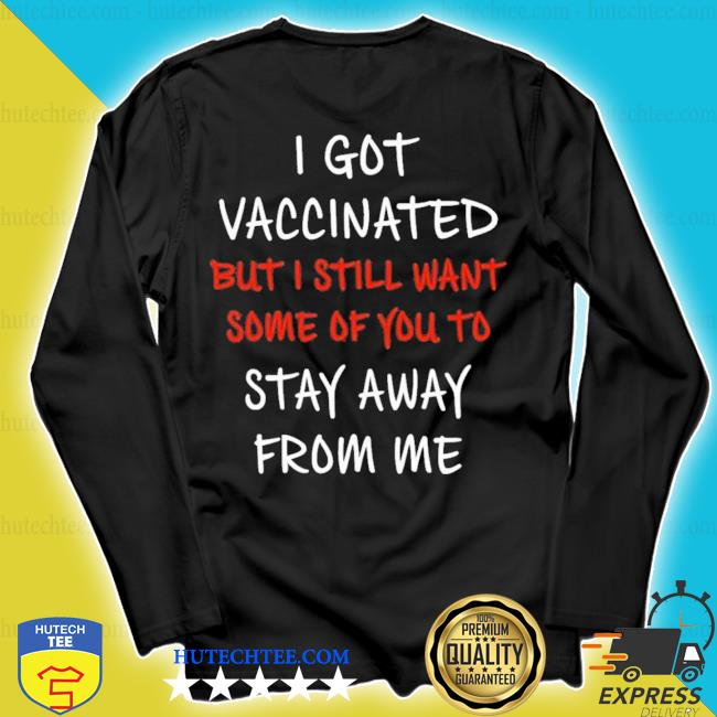 I got vaccinated but I still want some of you to stay away from me s longsleeve