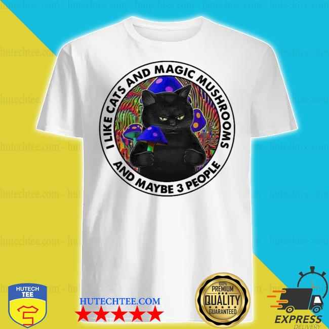 I like black cats and magic mushrooms and maybe 3 people new 2021 shirt