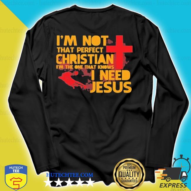 I'm not that perfect christian I need Jesus s longsleeve