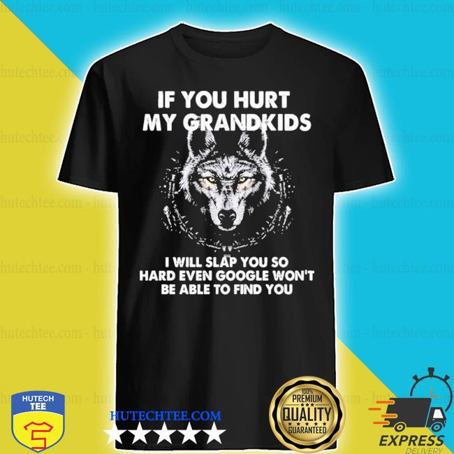 If you hurt my grandkids I will slap you so hard even google won't be able to find you s shirt
