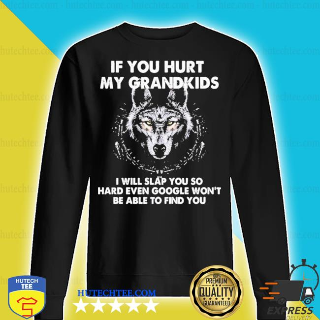 If you hurt my grandkids I will slap you so hard even google won't be able to find you s sweater