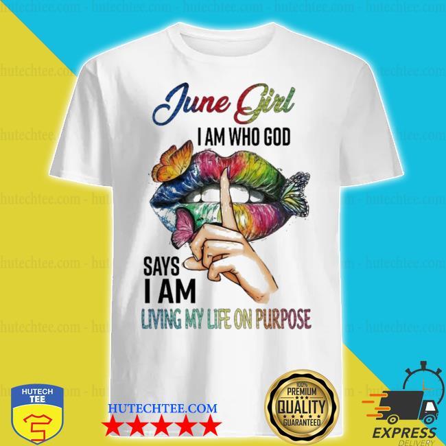June girl I am who god says I am living my life on purpose hot shirt