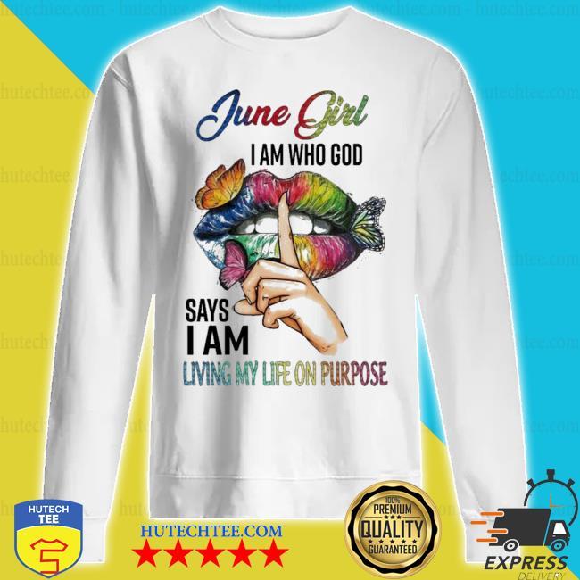 June girl I am who god says I am living my life on purpose hot s sweatshirt