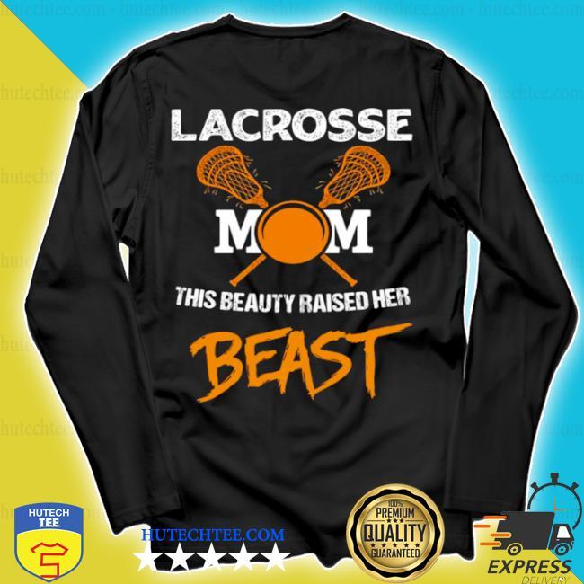 Lacrosse mom this beauty raised her beast s longsleeve