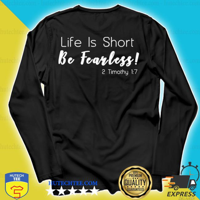 Life is short be fearless 2 timothy 17 new 2021 s longsleeve