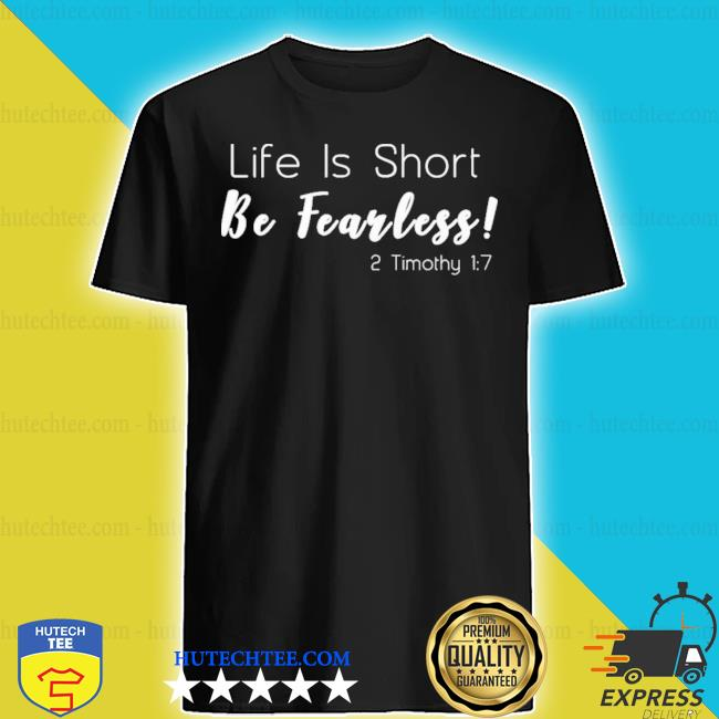 Life is short be fearless 2 timothy 17 new 2021 s shirt