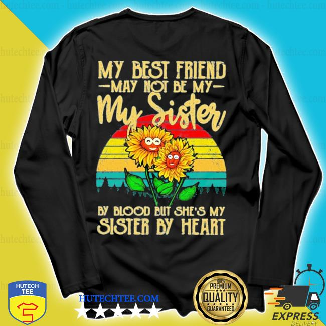 My best friend may not be my sister but she's my sister by heart sunflower new 2021 s longsleeve