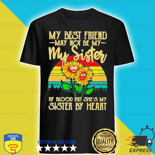 My best friend may not be my sister but she's my sister by heart sunflower new 2021 s shirt