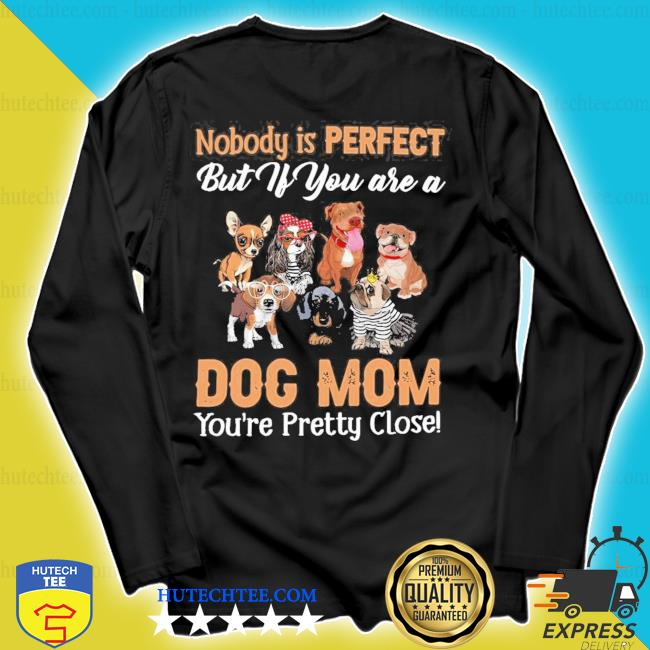 Nobody is perfect but if you are a dog mom you're pretty close s longsleeve