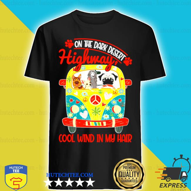 On the dark desert highway cool wind in my hair dogs s shirt
