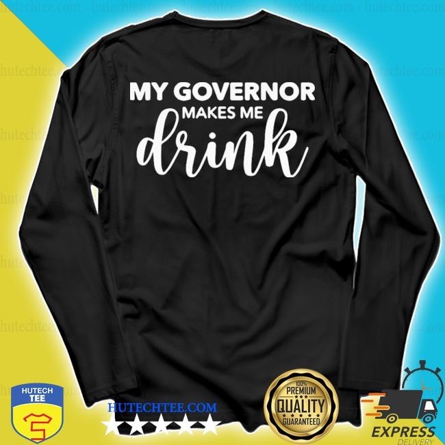 Perfect my governor makes me drink s longsleeve