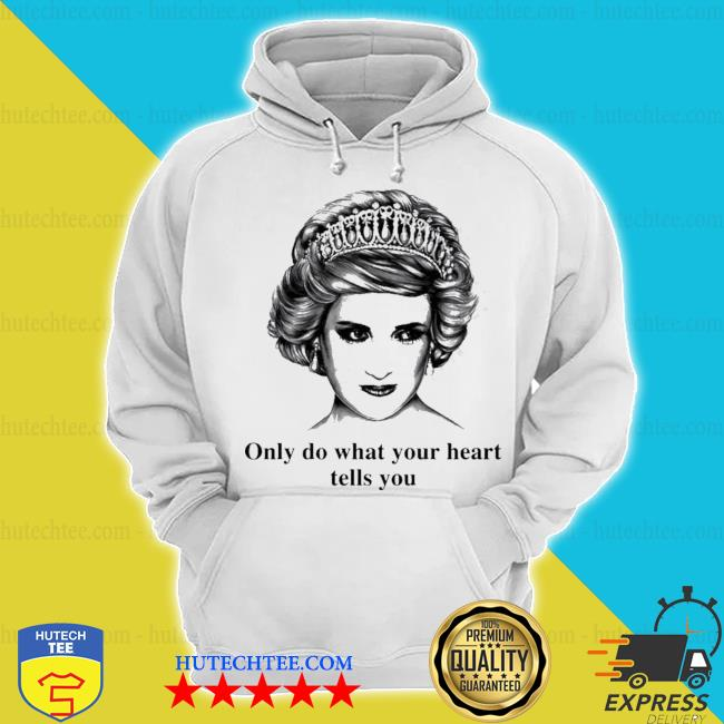Princess diana only do what your heart tells you s hoodie