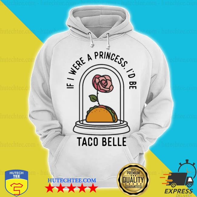 Rose if I were a princess I'd be taco belle s hoodie