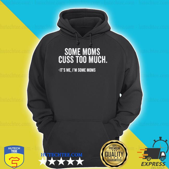 Some Moms Cuss Too Much I'm Some Moms Mother's Day new 2021 shirt