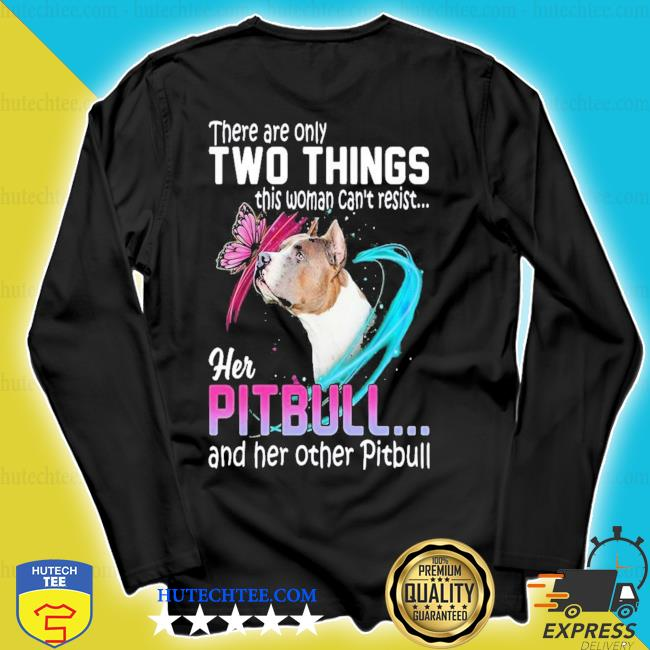 There are only two things this woman can't resist her pitbull and her other pitbull new 2021 s longsleeve