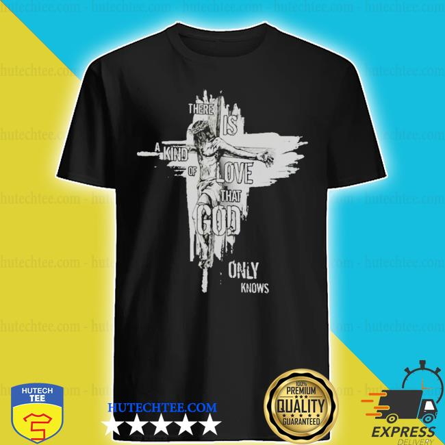 There is a kind of love that god only knows new 2021 s shirt