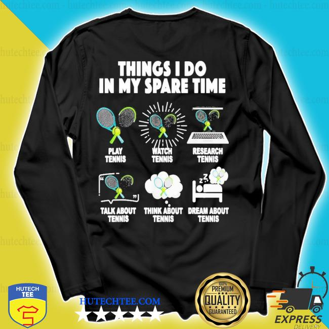 Things I do in my spare time play tennis watch tennis new 2021 s longsleeve
