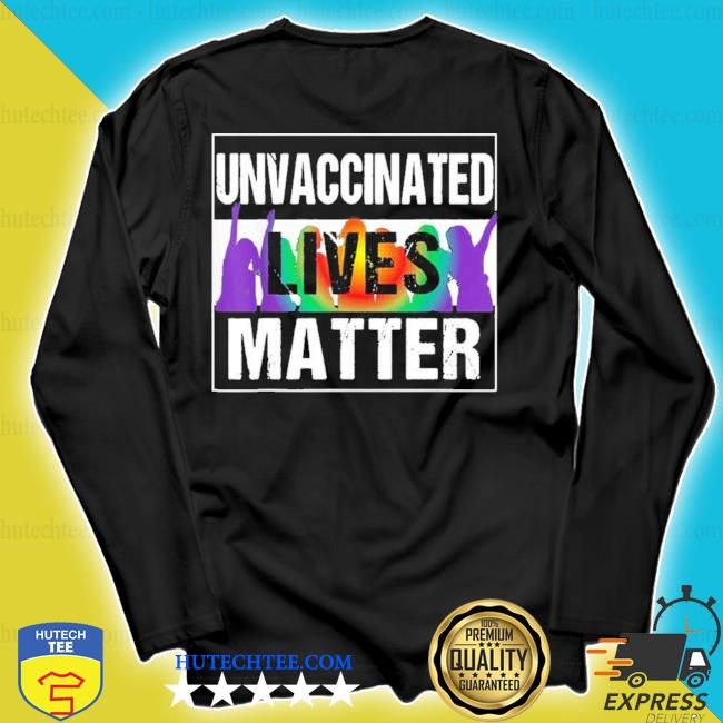 Unvaccinated lives matter new 2021 s longsleeve