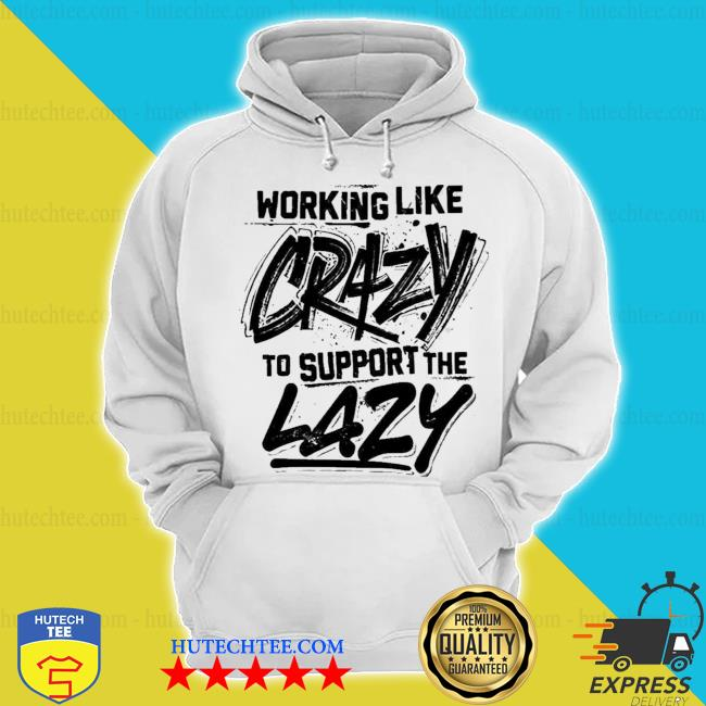 Working like crazy to support the lazy graphics print on back s hoodie