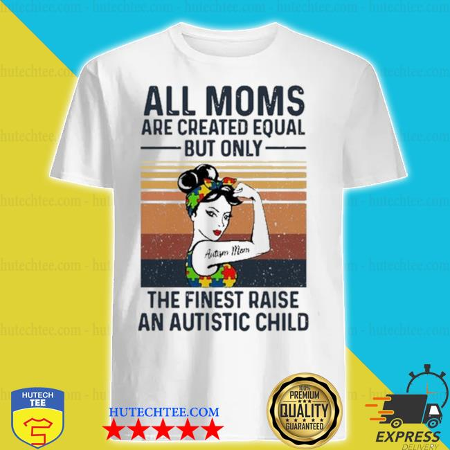 All moms are created equal but only the finest raise an autistic child vintage retro shirt