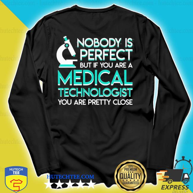No body perfect if medical technologist pretty close s longsleeve